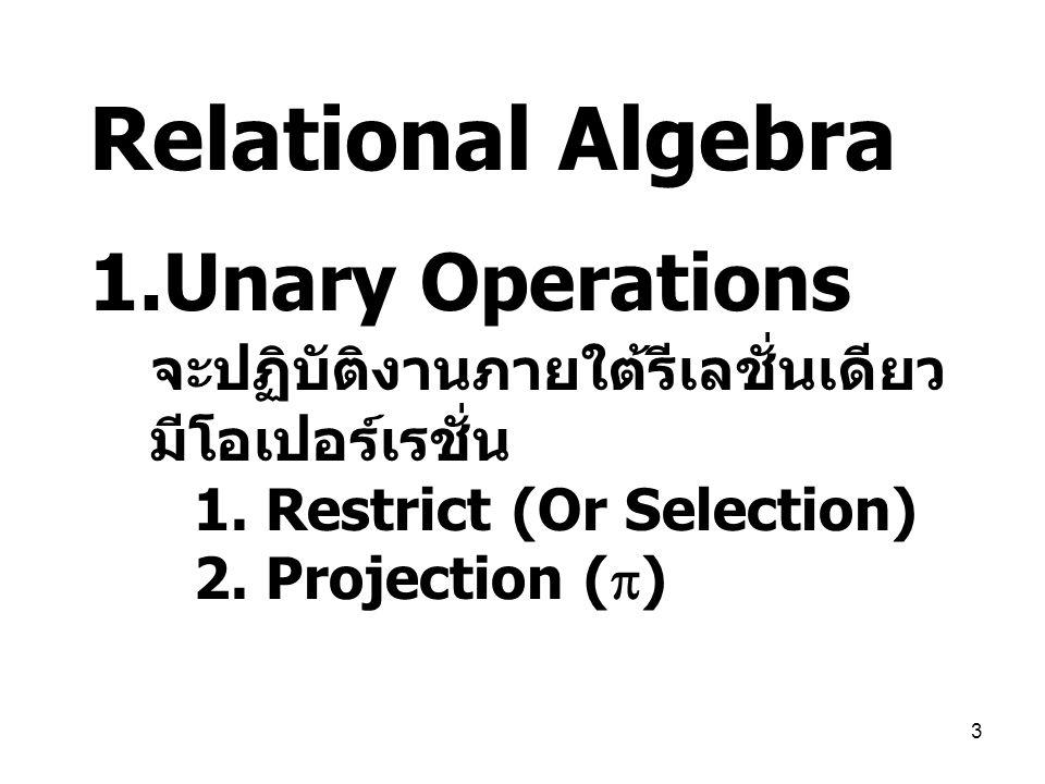 3 Relational Algebra 1.Unary Operations จะปฏิบัติงานภายใต้รีเลชั่นเดียว มีโอเปอร์เรชั่น 1. Restrict (Or Selection) 2. Projection (  )