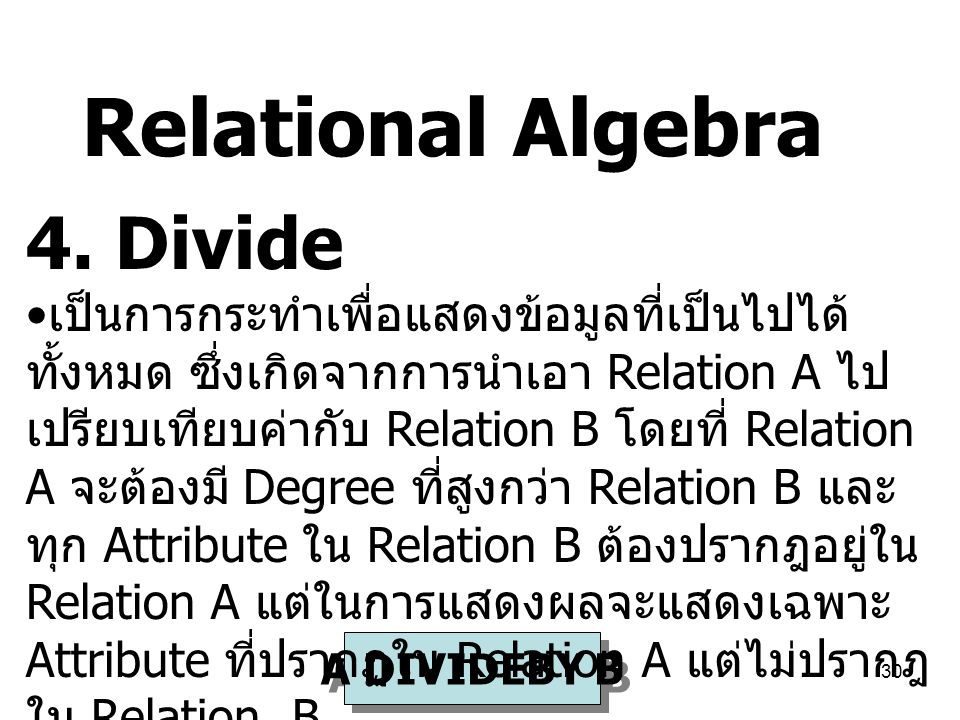 30 A DIVIDEBY B 4. Divide เป็นการกระทำเพื่อแสดงข้อมูลที่เป็นไปได้ ทั้งหมด ซึ่งเกิดจากการนำเอา Relation A ไป เปรียบเทียบค่ากับ Relation B โดยที่ Relati