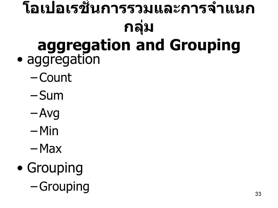 33 โอเปอเรชั่นการรวมและการจำแนก กลุ่ม aggregation and Grouping aggregation –Count –Sum –Avg –Min –Max Grouping –Grouping