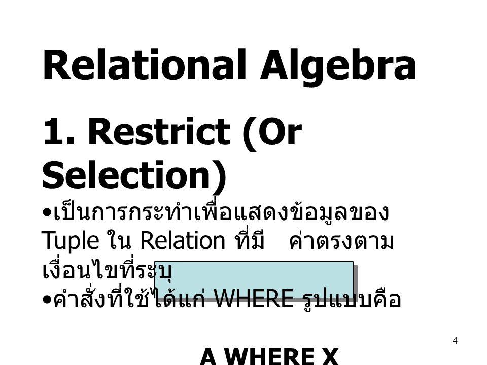 4 Relational Algebra 1. Restrict (Or Selection) เป็นการกระทำเพื่อแสดงข้อมูลของ Tuple ใน Relation ที่มี ค่าตรงตาม เงื่อนไขที่ระบุ คำสั่งที่ใช้ได้แก่ WH