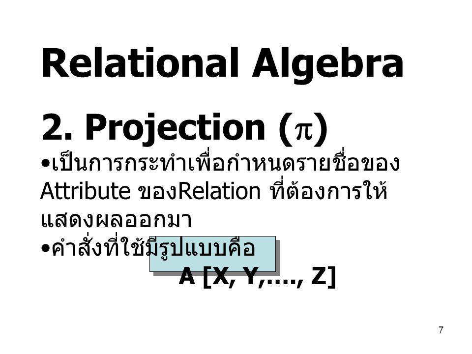 7 Relational Algebra 2. Projection (  ) เป็นการกระทำเพื่อกำหนดรายชื่อของ Attribute ของ Relation ที่ต้องการให้ แสดงผลออกมา คำสั่งที่ใช้มีรูปแบบคือ A [