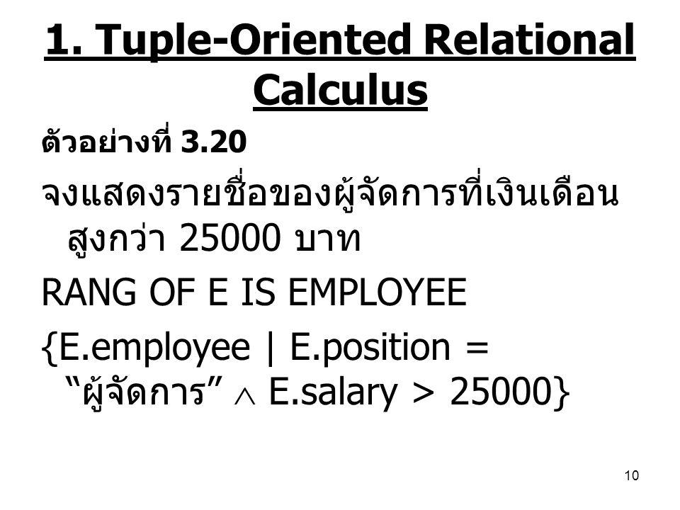 10 1. Tuple-Oriented Relational Calculus ตัวอย่างที่ 3.20 จงแสดงรายชื่อของผู้จัดการที่เงินเดือน สูงกว่า 25000 บาท RANG OF E IS EMPLOYEE {E.employee |