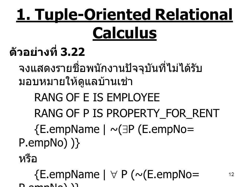 12 1. Tuple-Oriented Relational Calculus ตัวอย่างที่ 3.22 จงแสดงรายชื่อพนักงานปัจจุบันที่ไม่ได้รับ มอบหมายให้ดูแลบ้านเช่า RANG OF E IS EMPLOYEE RANG O