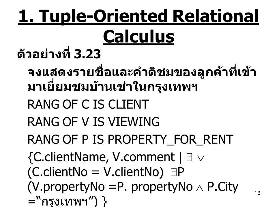 13 1. Tuple-Oriented Relational Calculus ตัวอย่างที่ 3.23 จงแสดงรายชื่อและคำติชมของลูกค้าที่เข้า มาเยี่ยมชมบ้านเช่าในกรุงเทพฯ RANG OF C IS CLIENT RANG