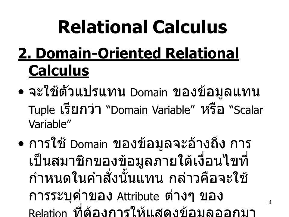 "14 Relational Calculus 2. Domain-Oriented Relational Calculus จะใช้ตัวแปรแทน Domain ของข้อมูลแทน Tuple เรียกว่า ""Domain Variable"" หรือ ""Scalar Variabl"