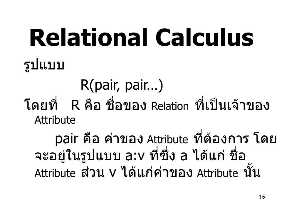 15 Relational Calculus รูปแบบ R(pair, pair…) โดยที่ R คือ ชื่อของ Relation ที่เป็นเจ้าของ Attribute pair คือ ค่าของ Attribute ที่ต้องการ โดย จะอยู่ในร