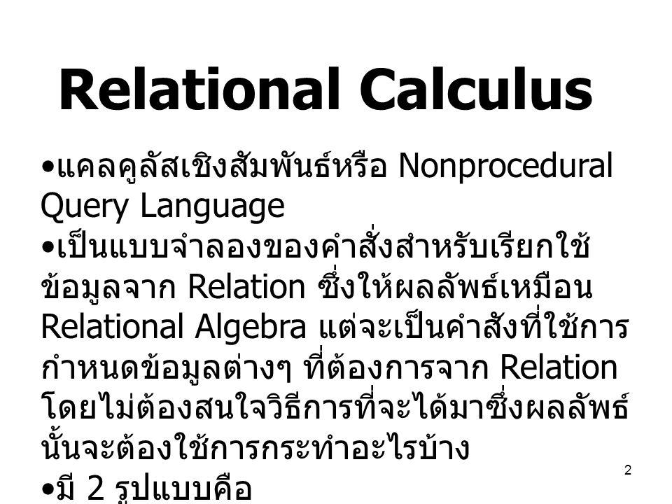 2 Relational Calculus แคลคูลัสเชิงสัมพันธ์หรือ Nonprocedural Query Language เป็นแบบจำลองของคำสั่งสำหรับเรียกใช้ ข้อมูลจาก Relation ซึ่งให้ผลลัพธ์เหมือ
