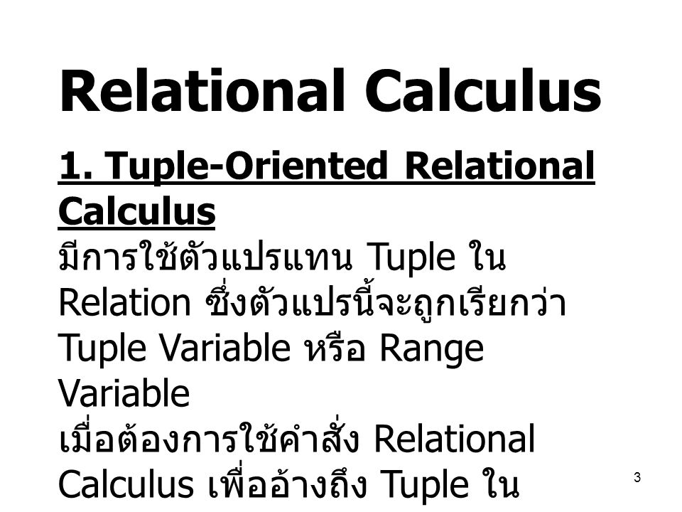 3 Relational Calculus 1. Tuple-Oriented Relational Calculus มีการใช้ตัวแปรแทน Tuple ใน Relation ซึ่งตัวแปรนี้จะถูกเรียกว่า Tuple Variable หรือ Range V