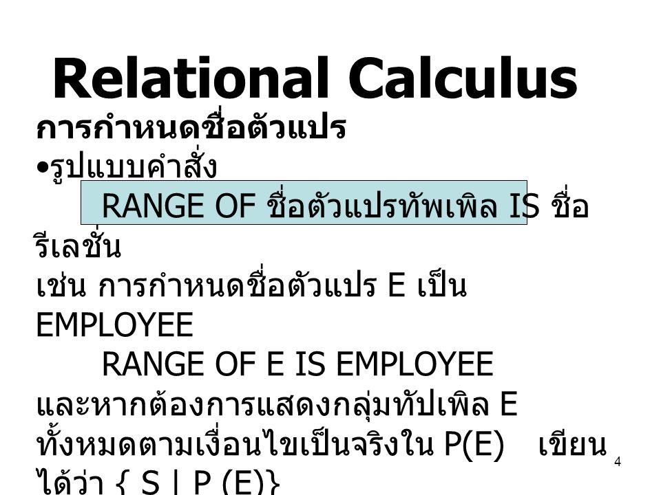 4 Relational Calculus การกำหนดชื่อตัวแปร รูปแบบคำสั่ง RANGE OF ชื่อตัวแปรทัพเพิล IS ชื่อ รีเลชั่น เช่น การกำหนดชื่อตัวแปร E เป็น EMPLOYEE RANGE OF E I
