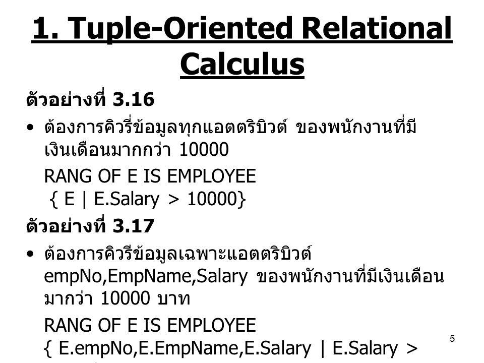 5 1. Tuple-Oriented Relational Calculus ตัวอย่างที่ 3.16 ต้องการคิวรี่ข้อมูลทุกแอตตริบิวต์ ของพนักงานที่มี เงินเดือนมากกว่า 10000 RANG OF E IS EMPLOYE