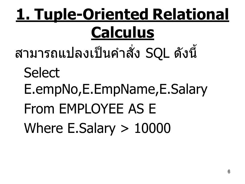 6 สามารถแปลงเป็นคำสั่ง SQL ดังนี้ Select E.empNo,E.EmpName,E.Salary From EMPLOYEE AS E Where E.Salary > 10000 1. Tuple-Oriented Relational Calculus