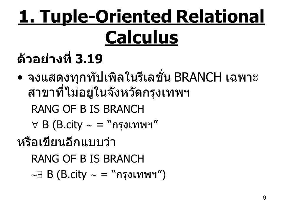 9 1. Tuple-Oriented Relational Calculus ตัวอย่างที่ 3.19 จงแสดงทุกทัปเพิลในรีเลชั่น BRANCH เฉพาะ สาขาที่ไม่อยู่ในจังหวัดกรุงเทพฯ RANG OF B IS BRANCH 