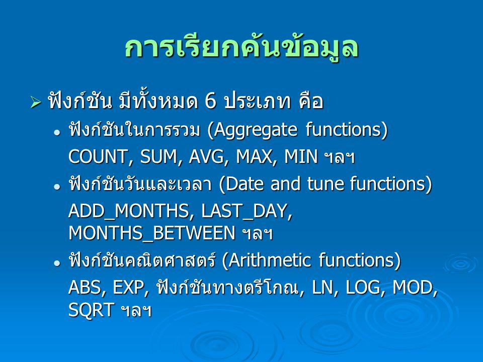 การเรียกค้นข้อมูล  ฟังก์ชัน มีทั้งหมด 6 ประเภท คือ ฟังก์ชันในการรวม (Aggregate functions) ฟังก์ชันในการรวม (Aggregate functions) COUNT, SUM, AVG, MAX, MIN ฯลฯ ฟังก์ชันวันและเวลา (Date and tune functions) ฟังก์ชันวันและเวลา (Date and tune functions) ADD_MONTHS, LAST_DAY, MONTHS_BETWEEN ฯลฯ ฟังก์ชันคณิตศาสตร์ (Arithmetic functions) ฟังก์ชันคณิตศาสตร์ (Arithmetic functions) ABS, EXP, ฟังก์ชันทางตรีโกณ, LN, LOG, MOD, SQRT ฯลฯ