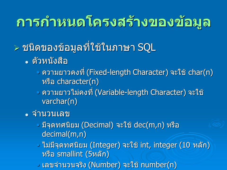 การกำหนดโครงสร้างของข้อมูล  ชนิดของข้อมูลที่ใช้ในภาษา SQL ตัวหนังสือ ตัวหนังสือ ความยาวคงที่ (Fixed-length Character) จะใช้ char(n) หรือ character(n) ความยาวคงที่ (Fixed-length Character) จะใช้ char(n) หรือ character(n) ความยาวไม่คงที่ (Variable-length Character) จะใช้ varchar(n) ความยาวไม่คงที่ (Variable-length Character) จะใช้ varchar(n) จำนวนเลข จำนวนเลข มีจุดทศนิยม (Decimal) จะใช้ dec(m,n) หรือ decimal(m,n) มีจุดทศนิยม (Decimal) จะใช้ dec(m,n) หรือ decimal(m,n) ไม่มีจุดทศนิยม (Integer) จะใช้ int, integer (10 หลัก ) หรือ smallint (5 หลัก ) ไม่มีจุดทศนิยม (Integer) จะใช้ int, integer (10 หลัก ) หรือ smallint (5 หลัก ) เลขจำนวนจริง (Number) จะใช้ number(n) เลขจำนวนจริง (Number) จะใช้ number(n)
