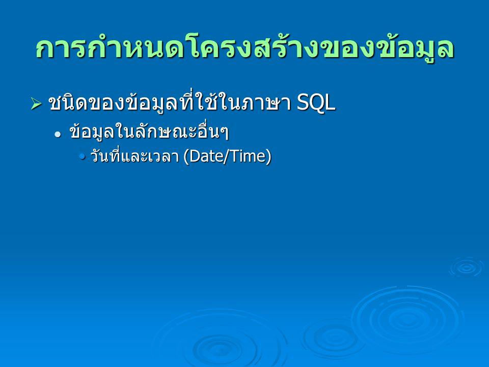 การกำหนดโครงสร้างของข้อมูล  ชนิดของข้อมูลที่ใช้ในภาษา SQL ข้อมูลในลักษณะอื่นๆ ข้อมูลในลักษณะอื่นๆ วันที่และเวลา (Date/Time) วันที่และเวลา (Date/Time)