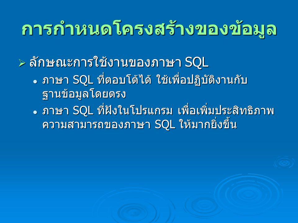 การกำหนดโครงสร้างของข้อมูล  ลักษณะการใช้งานของภาษา SQL ภาษา SQL ที่ตอบโต้ได้ ใช้เพื่อปฏิบัติงานกับ ฐานข้อมูลโดยตรง ภาษา SQL ที่ตอบโต้ได้ ใช้เพื่อปฏิบัติงานกับ ฐานข้อมูลโดยตรง ภาษา SQL ที่ฝังในโปรแกรม เพื่อเพิ่มประสิทธิภาพ ความสามารถของภาษา SQL ให้มากยิ่งขึ้น ภาษา SQL ที่ฝังในโปรแกรม เพื่อเพิ่มประสิทธิภาพ ความสามารถของภาษา SQL ให้มากยิ่งขึ้น