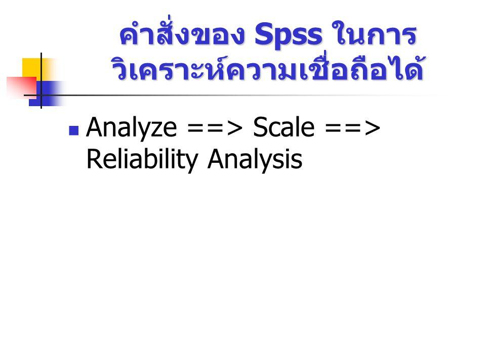 คำสั่งของ Spss ในการ วิเคราะห์ความเชื่อถือได้ Analyze ==> Scale ==> Reliability Analysis