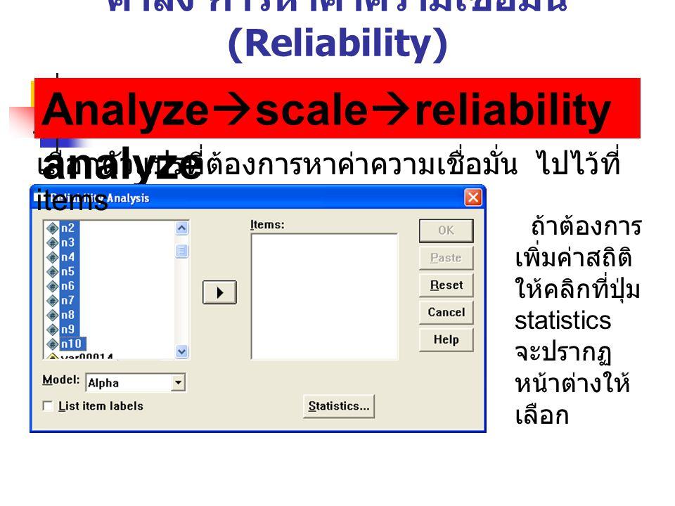 คำสั่ง การหาค่าความเชื่อมั่น (Reliability) Analyze  scale  reliability analyze เลือกตัวแปรที่ต้องการหาค่าความเชื่อมั่น ไปไว้ที่ items ถ้าต้องการ เพิ่มค่าสถิติ ให้คลิกที่ปุ่ม statistics จะปรากฏ หน้าต่างให้ เลือก