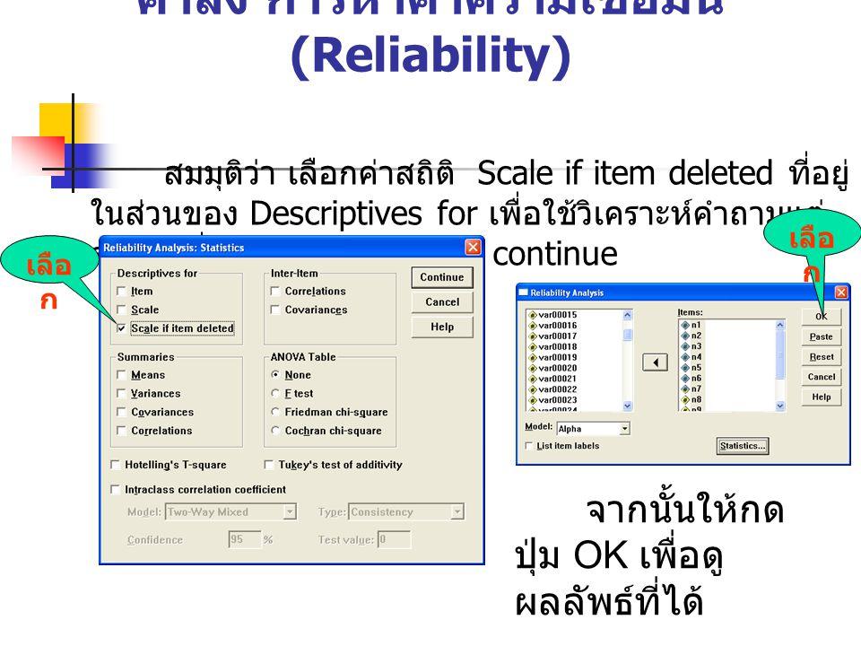 คำสั่ง การหาค่าความเชื่อมั่น (Reliability) สมมุติว่า เลือกค่าสถิติ Scale if item deleted ที่อยู่ ในส่วนของ Descriptives for เพื่อใช้วิเคราะห์คำถามแต่ ละข้อ เมื่อเลือกเสร็จให้กดปุ่ม continue เลือ ก จากนั้นให้กด ปุ่ม OK เพื่อดู ผลลัพธ์ที่ได้ เลือ ก