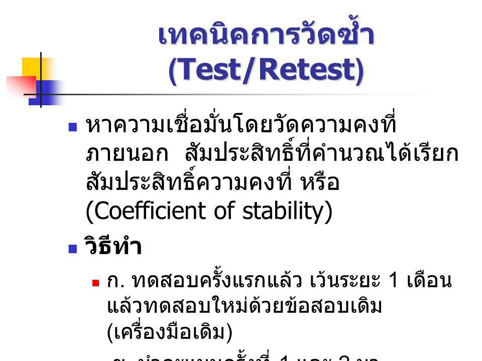 เทคนิคการวัดซ้ำ (Test/Retest) หาความเชื่อมั่นโดยวัดความคงที่ ภายนอก สัมประสิทธิ์ที่คำนวณได้เรียก สัมประสิทธิ์ความคงที่ หรือ (Coefficient of stability) วิธีทำ ก.