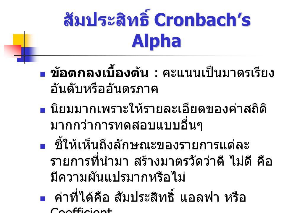 สัมประสิทธิ์ Cronbach's Alpha ข้อตกลงเบื้องต้น : คะแนนเป็นมาตรเรียง อันดับหรืออันตรภาค นิยมมากเพราะให้รายละเอียดของค่าสถิติ มากกว่าการทดสอบแบบอื่นๆ ชี้ให้เห็นถึงลักษณะของรายการแต่ละ รายการที่นำมา สร้างมาตรวัดว่าดี ไม่ดี คือ มีความผันแปรมากหรือไม่ ค่าที่ได้คือ สัมประสิทธิ์ แอลฟา หรือ Coefficient สามารถใช้ได้กับแบบทดสอบที่มีการให้ คะแนนเป็น 0 และ 1 ได้