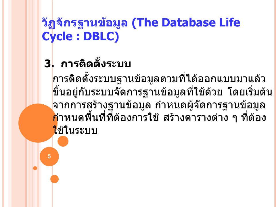 5 วัฏจักรฐานข้อมูล (The Database Life Cycle : DBLC) 3. การติดตั้งระบบ การติดตั้งระบบฐานข้อมูลตามที่ได้ออกแบบมาแล้ว ขึ้นอยู่กับระบบจัดการฐานข้อมูลที่ใช