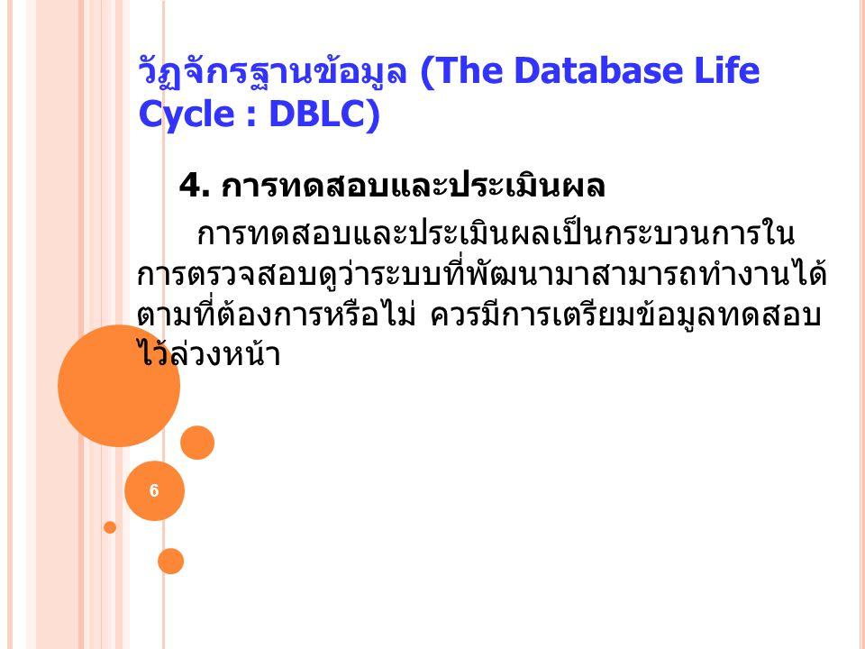 6 วัฏจักรฐานข้อมูล (The Database Life Cycle : DBLC) 4. การทดสอบและประเมินผล การทดสอบและประเมินผลเป็นกระบวนการใน การตรวจสอบดูว่าระบบที่พัฒนามาสามารถทำง