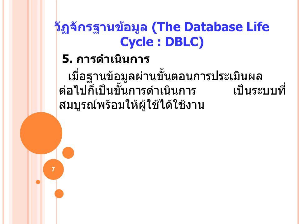 7 วัฏจักรฐานข้อมูล (The Database Life Cycle : DBLC) 5. การดำเนินการ เมื่อฐานข้อมูลผ่านขั้นตอนการประเมินผล ต่อไปก็เป็นขั้นการดำเนินการ เป็นระบบที่ สมบู
