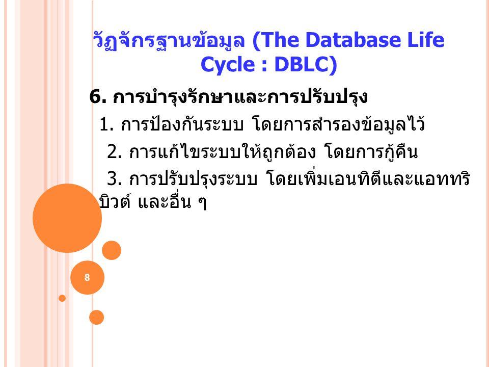 8 วัฏจักรฐานข้อมูล (The Database Life Cycle : DBLC) 6. การบำรุงรักษาและการปรับปรุง 1. การป้องกันระบบ โดยการสำรองข้อมูลไว้ 2. การแก้ไขระบบให้ถูกต้อง โด