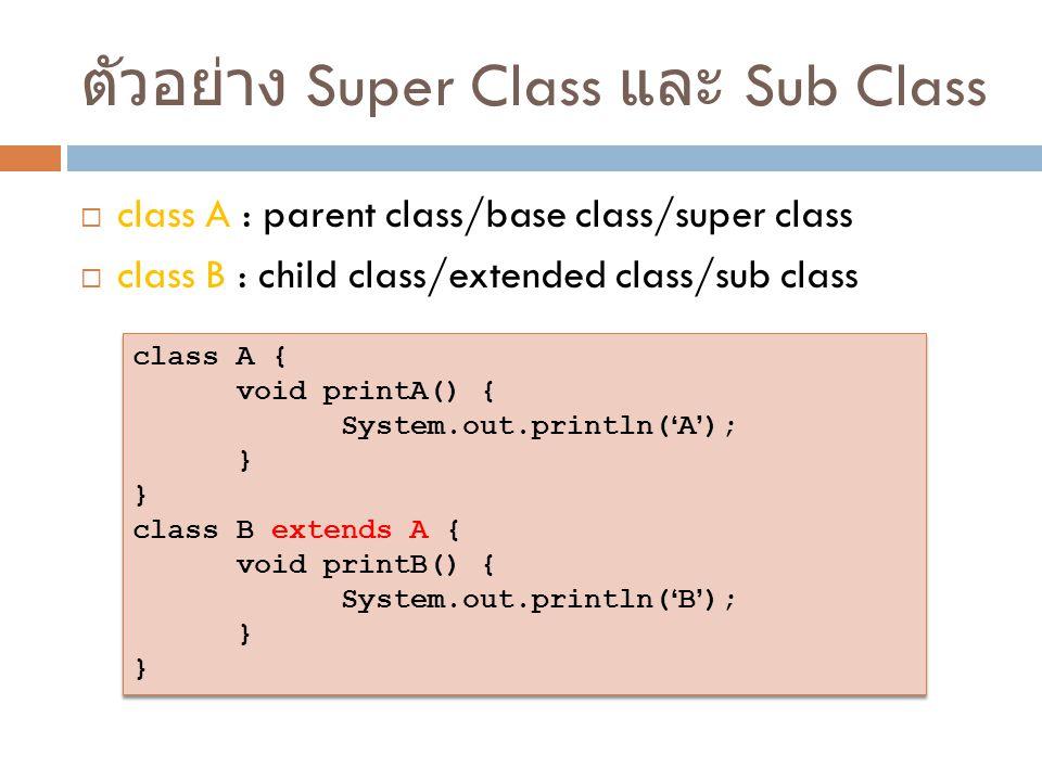 ตัวอย่าง Super Class และ Sub Class  class A : parent class/base class/super class  class B : child class/extended class/sub class class A { void pri