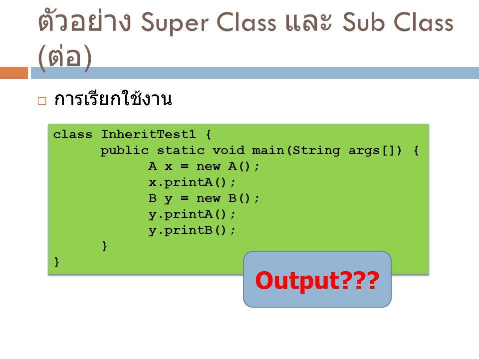 ตัวอย่าง Super Class และ Sub Class ( ต่อ )  การเรียกใช้งาน class InheritTest1 { public static void main(String args[]) { A x = new A(); x.printA(); B