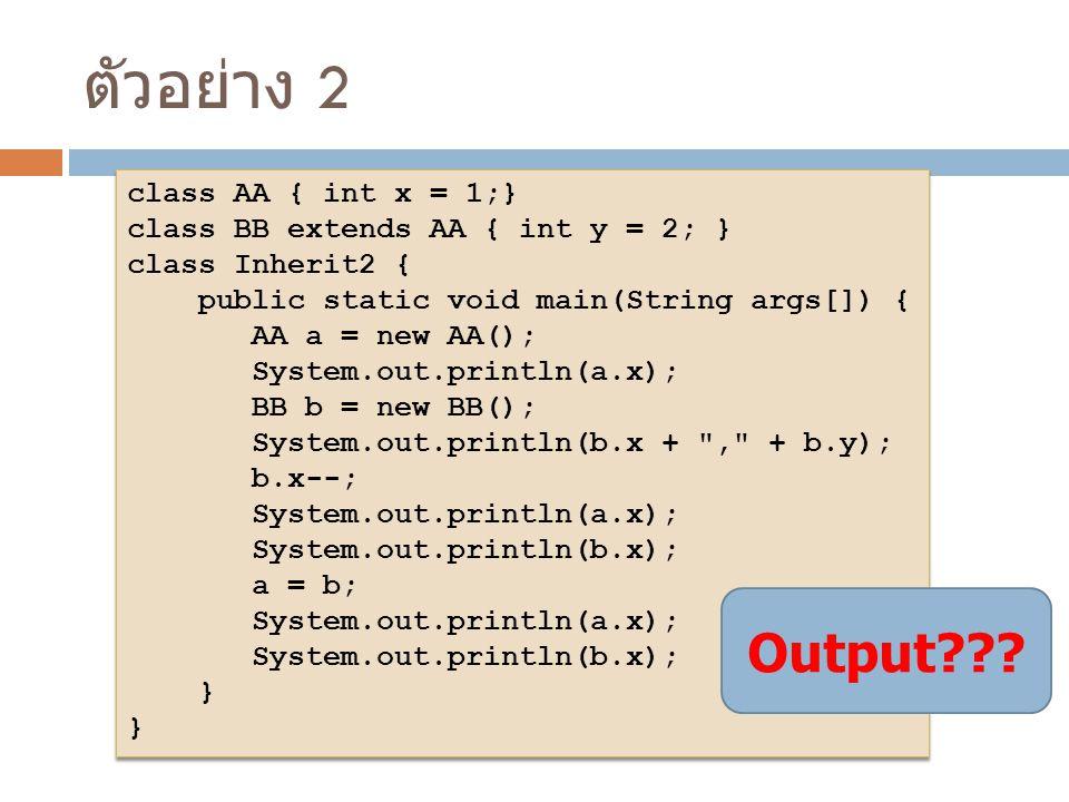 ตัวอย่าง 2 class AA { int x = 1;} class BB extends AA { int y = 2; } class Inherit2 { public static void main(String args[]) { AA a = new AA(); System