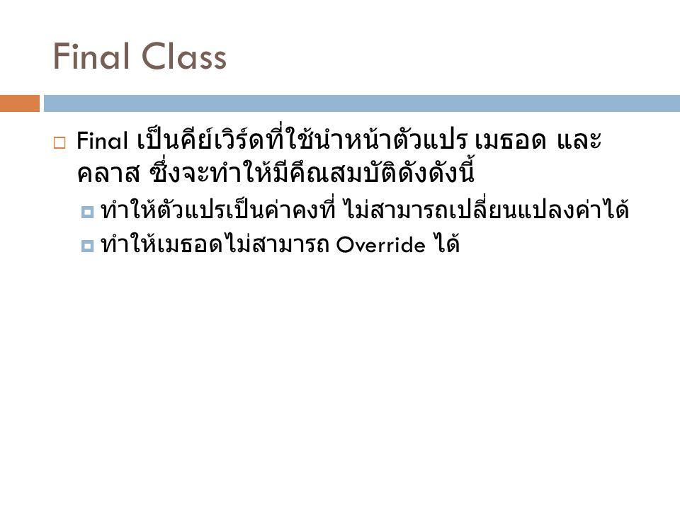 Final Class  Final เป็นคีย์เวิร์ดที่ใช้นำหน้าตัวแปร เมธอด และ คลาส ซึ่งจะทำให้มีคึณสมบัติดังดังนี้  ทำให้ตัวแปรเป็นค่าคงที่ ไม่สามารถเปลี่ยนแปลงค่าไ