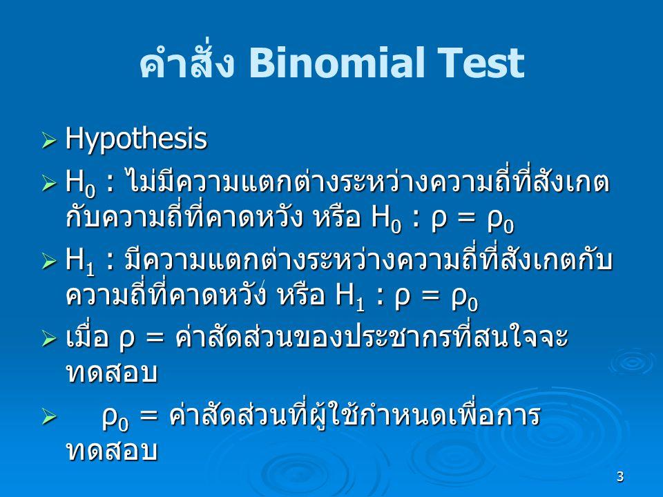 3 คำสั่ง Binomial Test  Hypothesis  H 0 : ไม่มีความแตกต่างระหว่างความถี่ที่สังเกต กับความถี่ที่คาดหวัง หรือ H 0 : ρ = ρ 0  H 1 : มีความแตกต่างระหว่