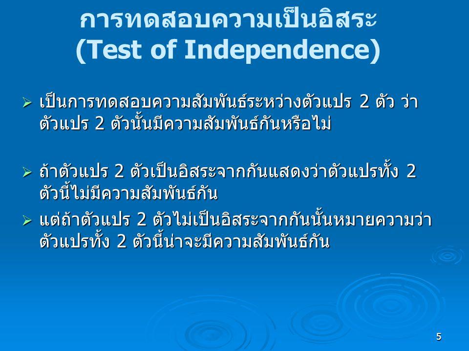 5 การทดสอบความเป็นอิสระ (Test of Independence)  เป็นการทดสอบความสัมพันธ์ระหว่างตัวแปร 2 ตัว ว่า ตัวแปร 2 ตัวนั้นมีความสัมพันธ์กันหรือไม่  ถ้าตัวแปร