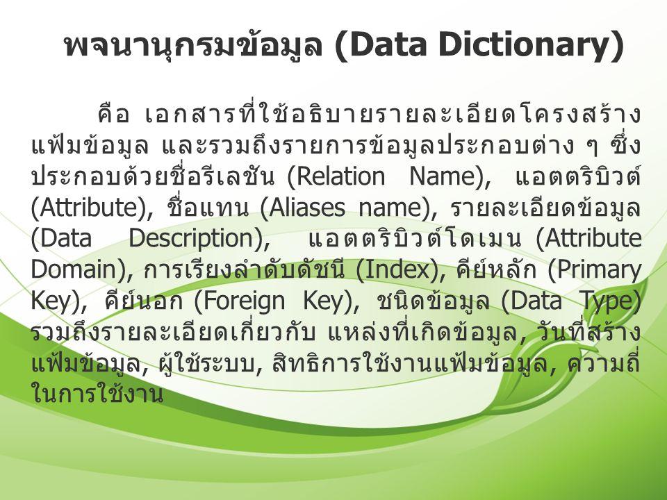 พจนานุกรมข้อมูล (Data Dictionary) คือ เอกสารที่ใช้อธิบายรายละเอียดโครงสร้าง แฟ้มข้อมูล และรวมถึงรายการข้อมูลประกอบต่าง ๆ ซึ่ง ประกอบด้วยชื่อรีเลชัน (R