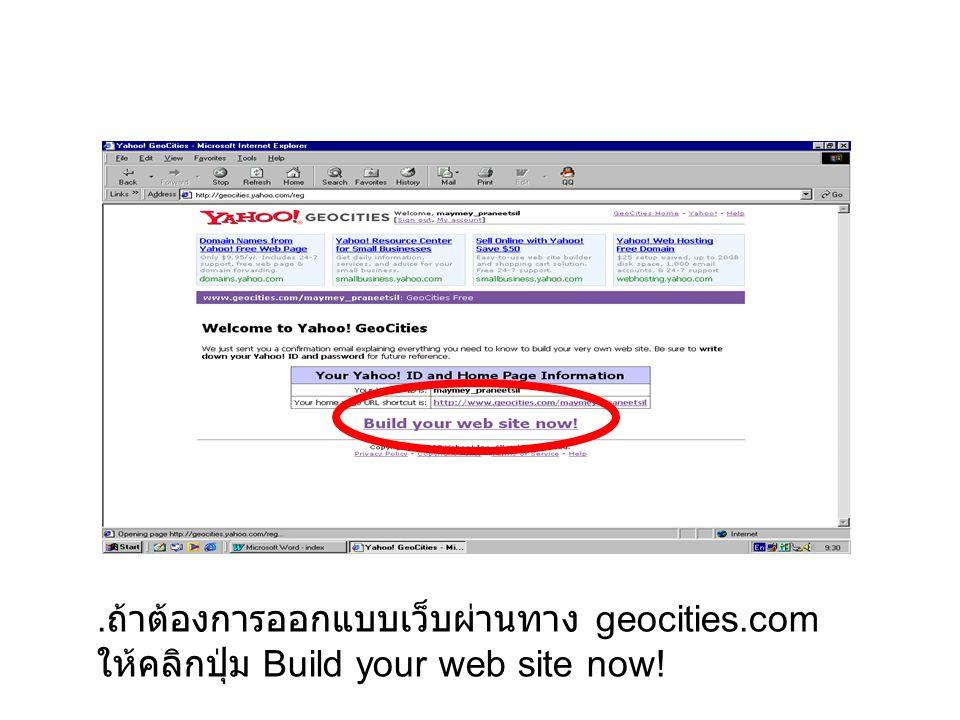 . ถ้าต้องการออกแบบเว็บผ่านทาง geocities.com ให้คลิกปุ่ม Build your web site now!