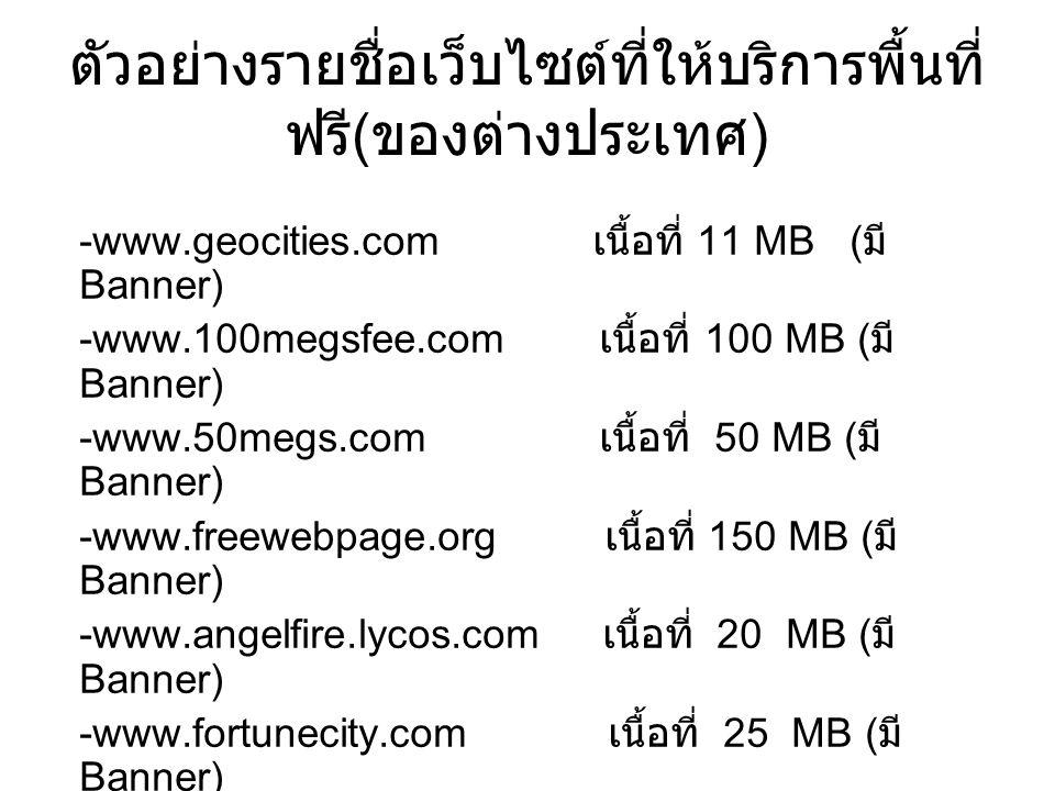 ตัวอย่างรายชื่อเว็บไซต์ที่ให้บริการพื้นที่ ฟรี ( ของต่างประเทศ ) -www.geocities.com เนื้อที่ 11 MB ( มี Banner) -www.100megsfee.com เนื้อที่ 100 MB ( มี Banner) -www.50megs.com เนื้อที่ 50 MB ( มี Banner) -www.freewebpage.org เนื้อที่ 150 MB ( มี Banner) -www.angelfire.lycos.com เนื้อที่ 20 MB ( มี Banner) -www.fortunecity.com เนื้อที่ 25 MB ( มี Banner)