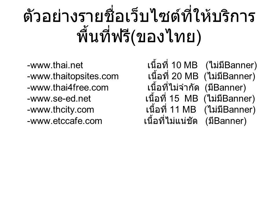 ตัวอย่างรายชื่อเว็บไซต์ที่ให้บริการ พื้นที่ฟรี ( ของไทย ) -www.thai.net เนื้อที่ 10 MB ( ไม่มี Banner) -www.thaitopsites.com เนื้อที่ 20 MB ( ไม่มี Banner) -www.thai4free.com เนื้อที่ไม่จำกัด ( มี Banner) -www.se-ed.net เนื้อที่ 15 MB ( ไม่มี Banner) -www.thcity.com เนื้อที่ 11 MB ( ไม่มี Banner) -www.etccafe.com เนื้อที่ไม่แน่ชัด ( มี Banner)