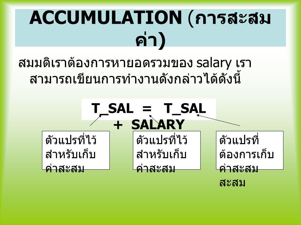 ACCUMULATION ( การสะสม ค่า ) สมมติเราต้องการหายอดรวมของ salary เรา สามารถเขียนการทำงานดังกล่าวได้ดังนี้ T_SAL = T_SAL + SALARY ตัวแปรที่ไว้ สำหรับเก็บ