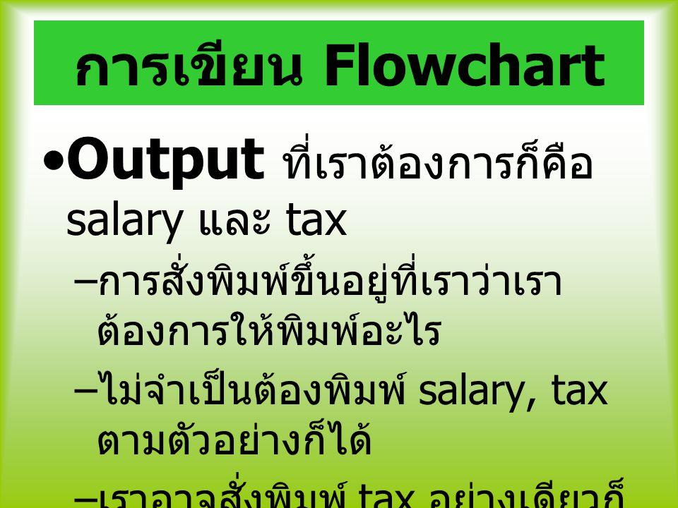 การเขียน Flowchart Output ที่เราต้องการก็คือ salary และ tax – การสั่งพิมพ์ขึ้นอยู่ที่เราว่าเรา ต้องการให้พิมพ์อะไร – ไม่จำเป็นต้องพิมพ์ salary, tax ตา