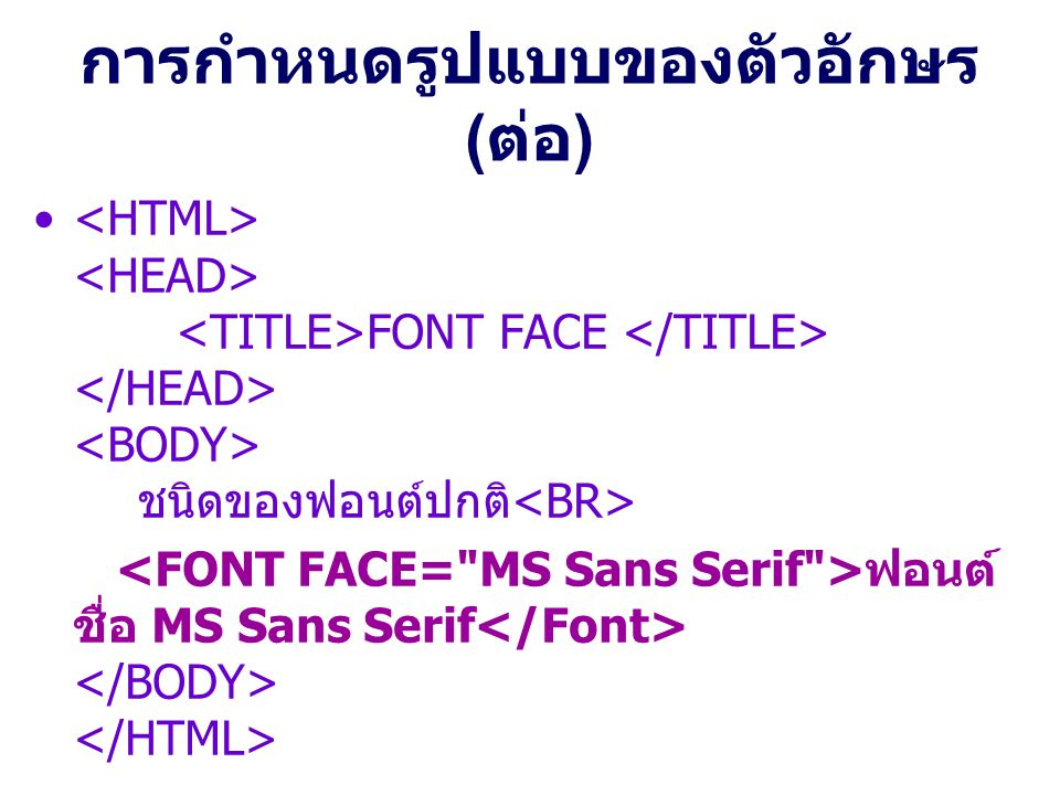 การกำหนดรูปแบบของตัวอักษร ( ต่อ ) FONT FACE ชนิดของฟอนต์ปกติ ฟอนต์ ชื่อ MS Sans Serif