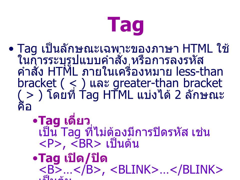 Tag เป็นลักษณะเฉพาะของภาษา HTML ใช้ ในการระบุรูปแบบคำสั่ง หรือการลงรหัส คำสั่ง HTML ภายในเครื่องหมาย less-than bracket ( ) โดยที่ Tag HTML แบ่งได้ 2 ลักษณะ คือ Tag เดี่ยว เป็น Tag ที่ไม่ต้องมีการปิดรหัส เช่น, เป็นต้น Tag เปิด / ปิด …, … เป็นต้น Tag