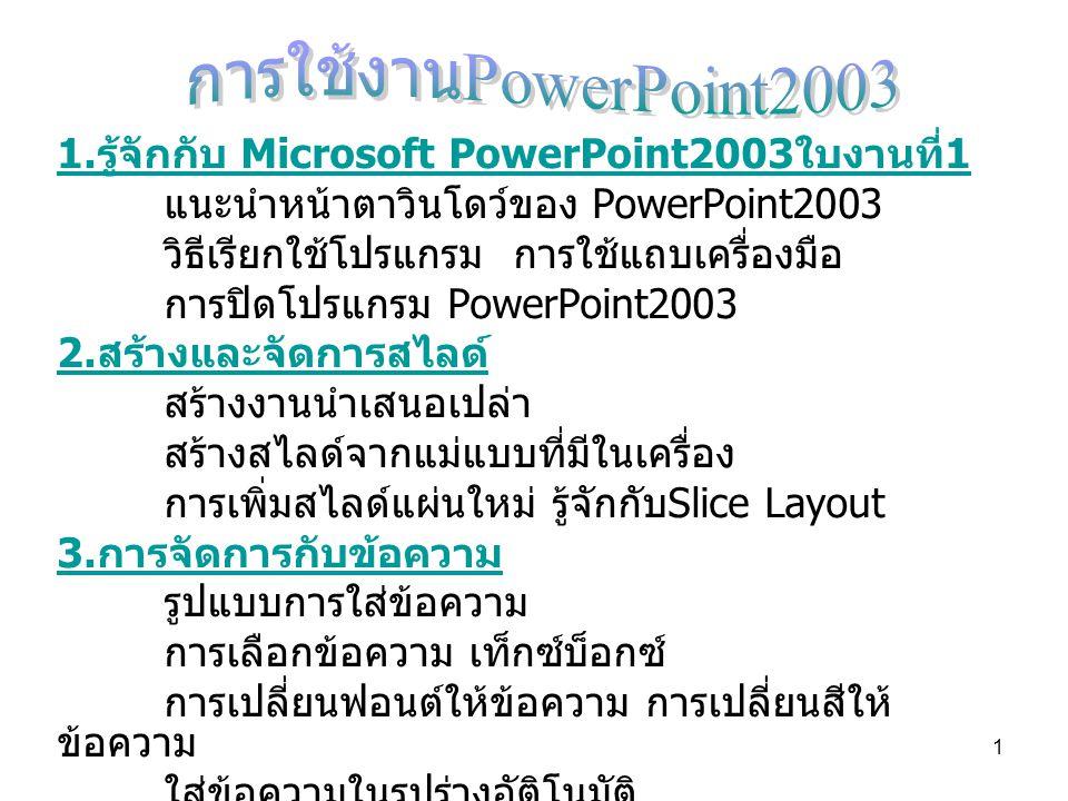 1 1. รู้จักกับ Microsoft PowerPoint2003 ใบงานที่ 1 แนะนำหน้าตาวินโดว์ของ PowerPoint2003 วิธีเรียกใช้โปรแกรม การใช้แถบเครื่องมือ การปิดโปรแกรม PowerPoi