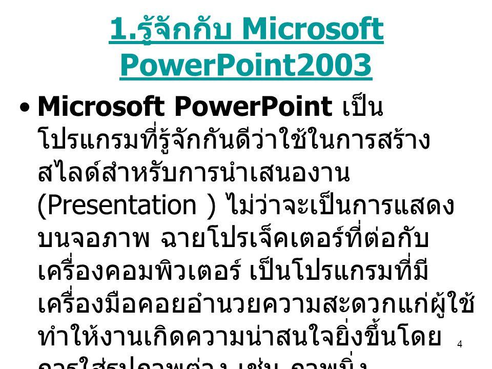 4 1. รู้จักกับ Microsoft PowerPoint2003 Microsoft PowerPoint เป็น โปรแกรมที่รู้จักกันดีว่าใช้ในการสร้าง สไลด์สำหรับการนำเสนองาน (Presentation ) ไม่ว่า