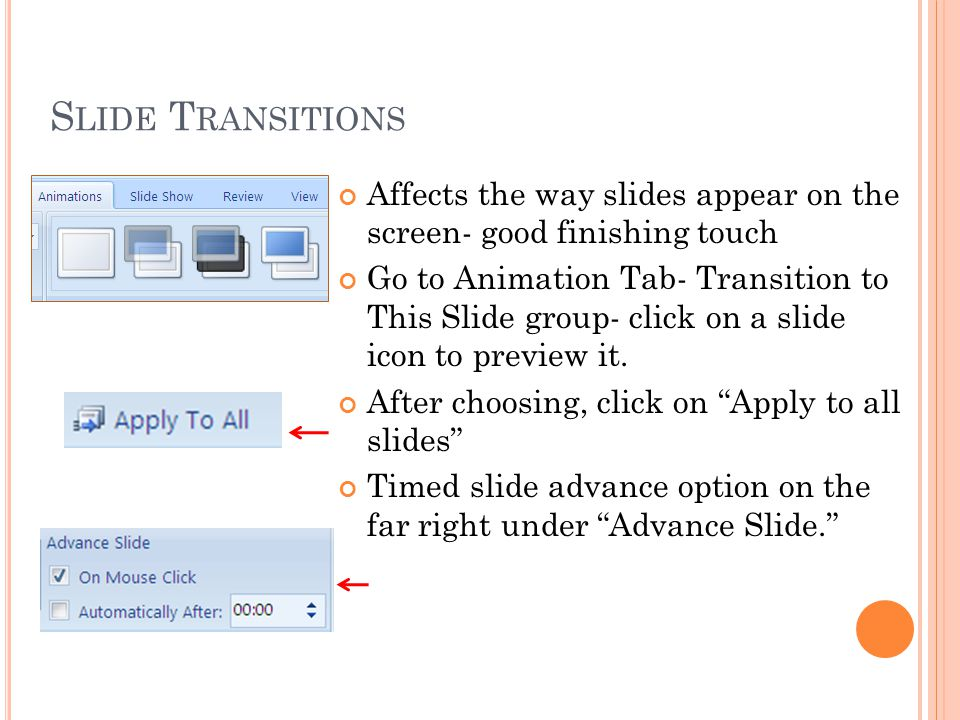 S LIDE T RANSITIONS Affects the way slides appear on the screen- good finishing touch Go to Animation Tab- Transition to This Slide group- click on a slide icon to preview it.