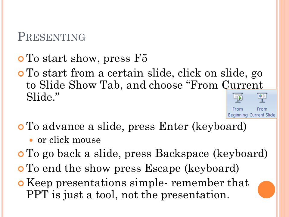 P RESENTING To start show, press F5 To start from a certain slide, click on slide, go to Slide Show Tab, and choose From Current Slide. To advance a slide, press Enter (keyboard) or click mouse To go back a slide, press Backspace (keyboard) To end the show press Escape (keyboard) Keep presentations simple- remember that PPT is just a tool, not the presentation.