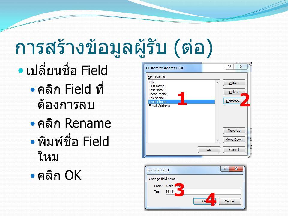การสร้างข้อมูลผู้รับ ( ต่อ ) เปลี่ยนชื่อ Field คลิก Field ที่ ต้องการลบ คลิก Rename พิมพ์ชื่อ Field ใหม่ คลิก OK 1 2 3 4