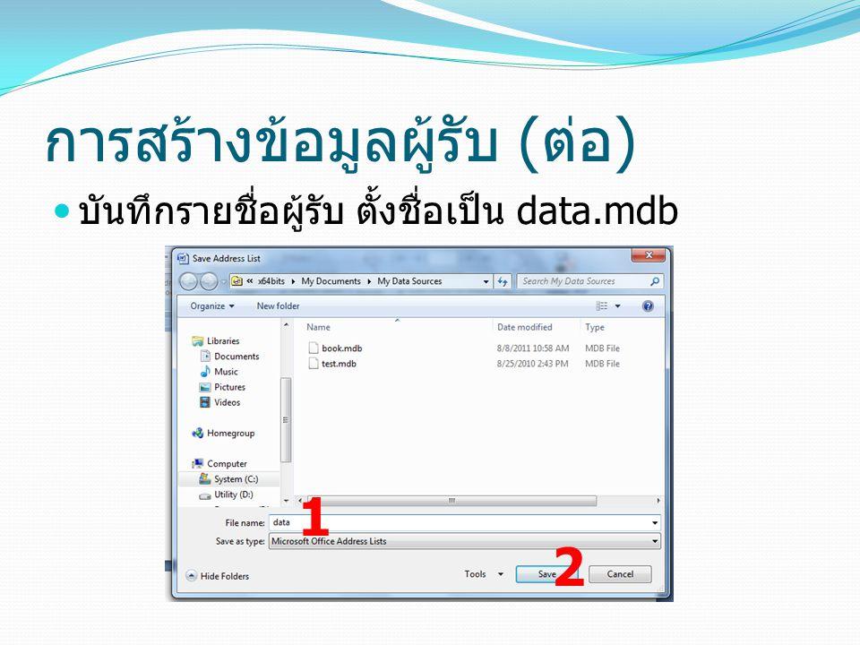 การสร้างข้อมูลผู้รับ ( ต่อ ) บันทึกรายชื่อผู้รับ ตั้งชื่อเป็น data.mdb 1 2