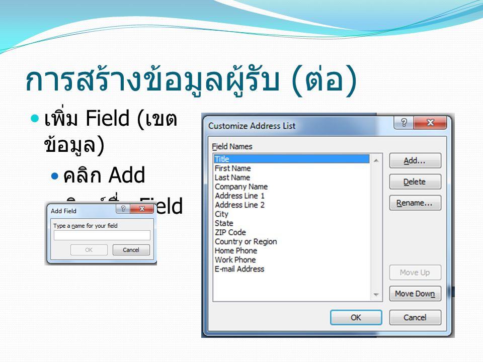 การสร้างข้อมูลผู้รับ ( ต่อ ) เพิ่ม Field ( เขต ข้อมูล ) คลิก Add พิมพ์ชื่อ Field